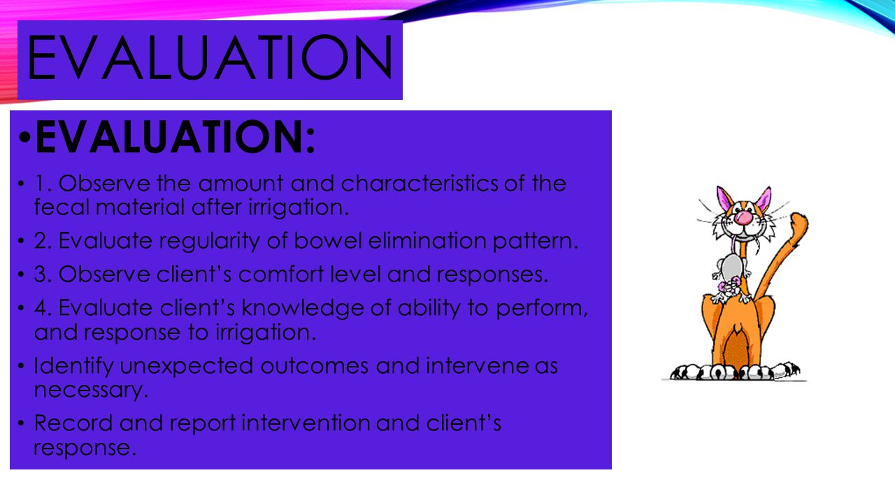 EVALUATION EVALUATION: 1. Observe the amount and characteristics of the fecal material after irrigation. 2. Evaluate regularity of bowel elimination p