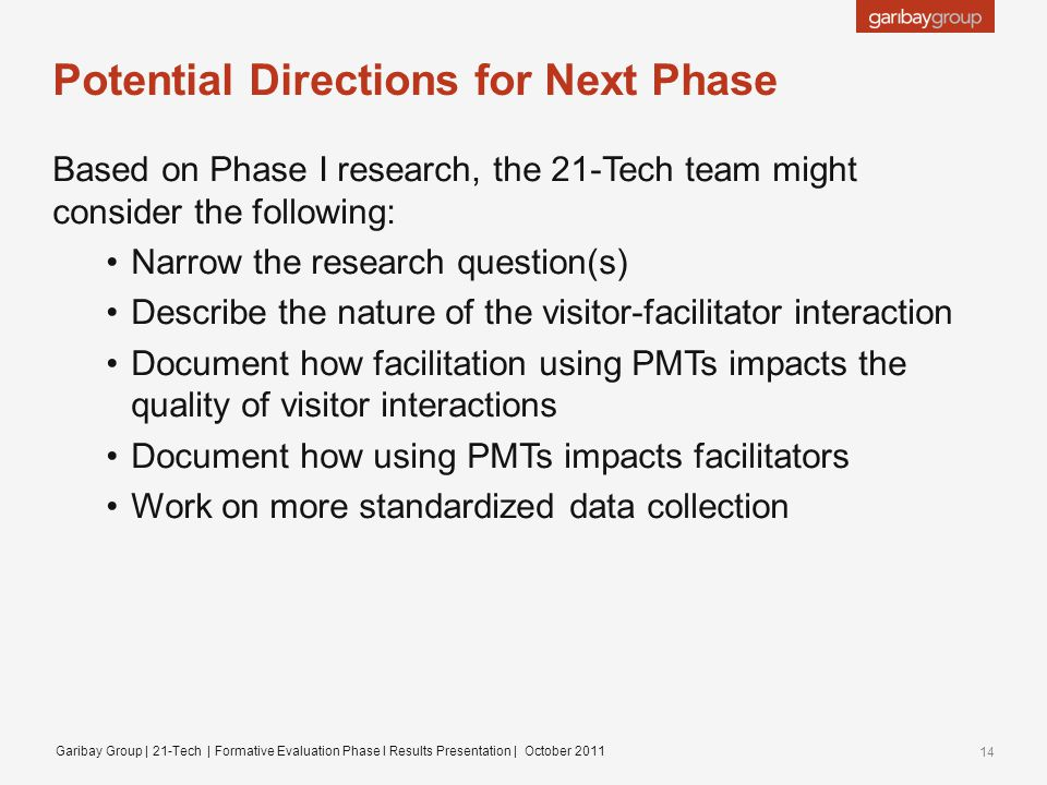 Potential Directions for Next Phase Based on Phase I research, the 21-Tech team might consider the following: Narrow the research question(s) Describe the nature of the visitor-facilitator interaction Document how facilitation using PMTs impacts the quality of visitor interactions Document how using PMTs impacts facilitators Work on more standardized data collection Garibay Group | 21-Tech | Formative Evaluation Phase I Results Presentation | October 2011 14