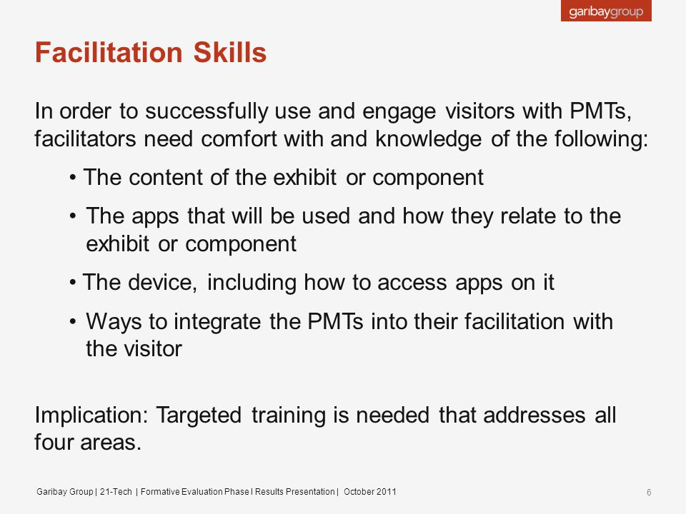 Facilitation Skills In order to successfully use and engage visitors with PMTs, facilitators need comfort with and knowledge of the following: The content of the exhibit or component The apps that will be used and how they relate to the exhibit or component The device, including how to access apps on it Ways to integrate the PMTs into their facilitation with the visitor Implication: Targeted training is needed that addresses all four areas.