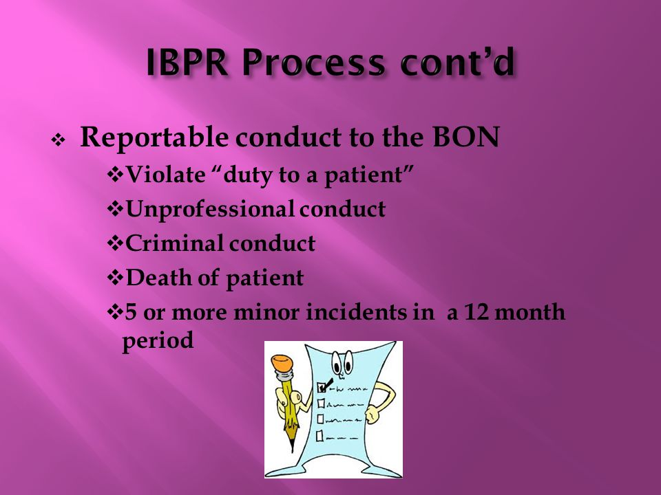  Reportable conduct to the BON  Violate duty to a patient  Unprofessional conduct  Criminal conduct  Death of patient  5 or more minor incidents in a 12 month period