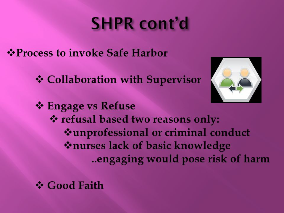  Process to invoke Safe Harbor  Collaboration with Supervisor  Engage vs Refuse  refusal based two reasons only:  unprofessional or criminal conduct  nurses lack of basic knowledge..engaging would pose risk of harm  Good Faith