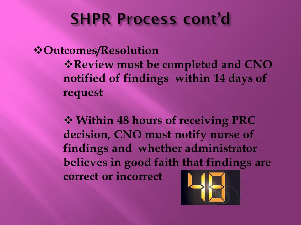  Outcomes/Resolution  Review must be completed and CNO notified of findings within 14 days of request  Within 48 hours of receiving PRC decision, CNO must notify nurse of findings and whether administrator believes in good faith that findings are correct or incorrect