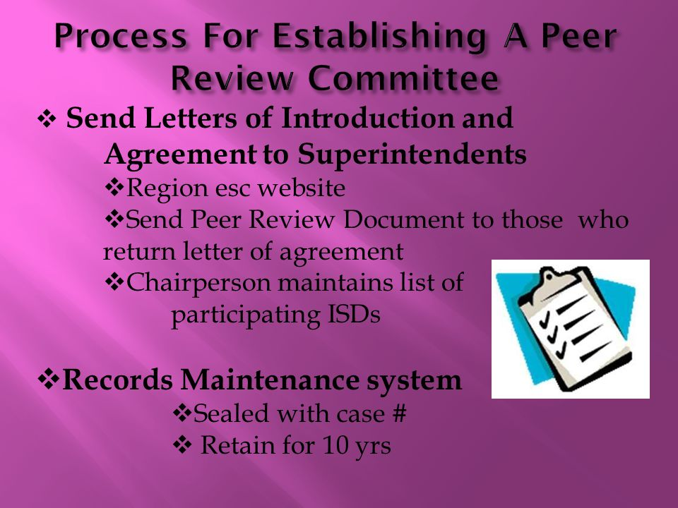  Send Letters of Introduction and Agreement to Superintendents  Region esc website  Send Peer Review Document to those who return letter of agreement  Chairperson maintains list of participating ISDs  Records Maintenance system  Sealed with case #  Retain for 10 yrs 