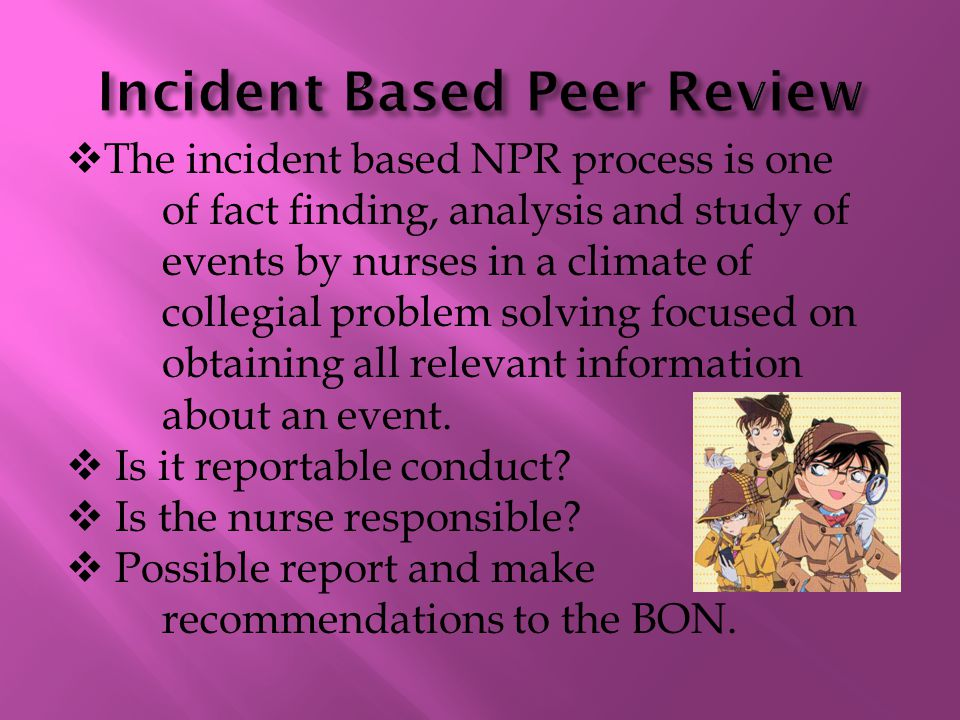  The incident based NPR process is one of fact finding, analysis and study of events by nurses in a climate of collegial problem solving focused on obtaining all relevant information about an event.
