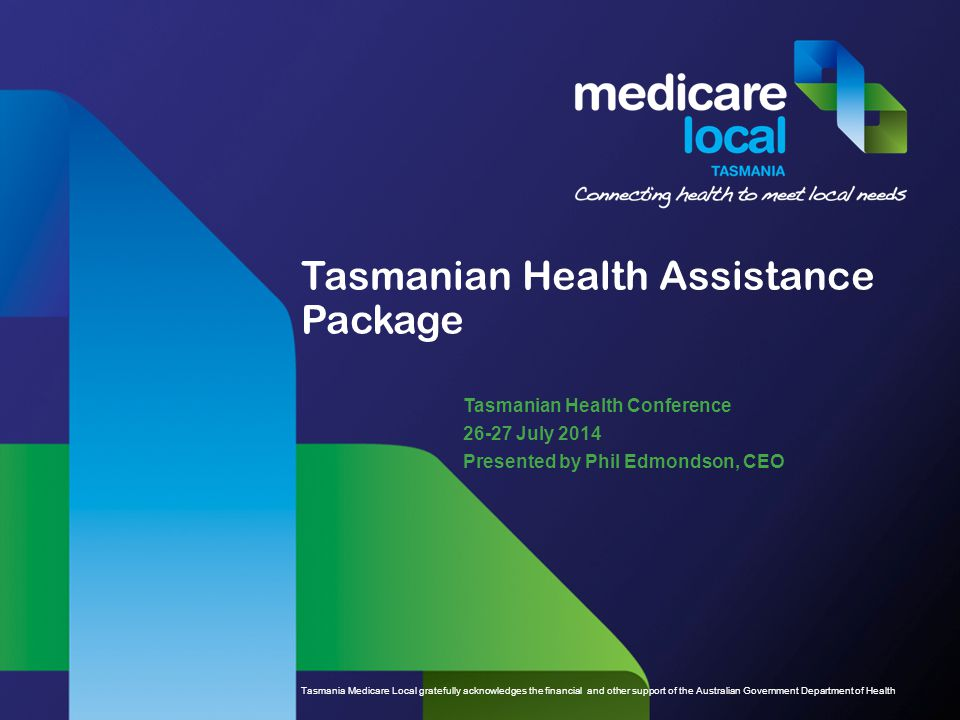 Tasmania Medicare Local gratefully acknowledges the financial and other support of the Australian Government Department of Health Tasmanian Health Assistance Package Tasmanian Health Conference 26-27 July 2014 Presented by Phil Edmondson, CEO