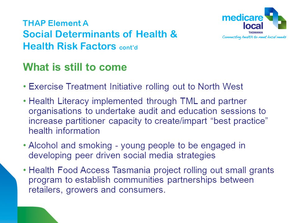What is still to come Exercise Treatment Initiative rolling out to North West Health Literacy implemented through TML and partner organisations to undertake audit and education sessions to increase partitioner capacity to create/impart best practice health information Alcohol and smoking - young people to be engaged in developing peer driven social media strategies Health Food Access Tasmania project rolling out small grants program to establish communities partnerships between retailers, growers and consumers.