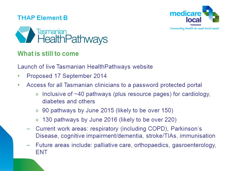What is still to come Launch of live Tasmanian HealthPathways website Proposed 17 September 2014 Access for all Tasmanian clinicians to a password protected portal »Inclusive of ~40 pathways (plus resource pages) for cardiology, diabetes and others »90 pathways by June 2015 (likely to be over 150) »130 pathways by June 2016 (likely to be over 220) –Current work areas: respiratory (including COPD), Parkinson's Disease, cognitive impairment/dementia, stroke/TIAs, immunisation –Future areas include: palliative care, orthopaedics, gasroenterology, ENT THAP Element B