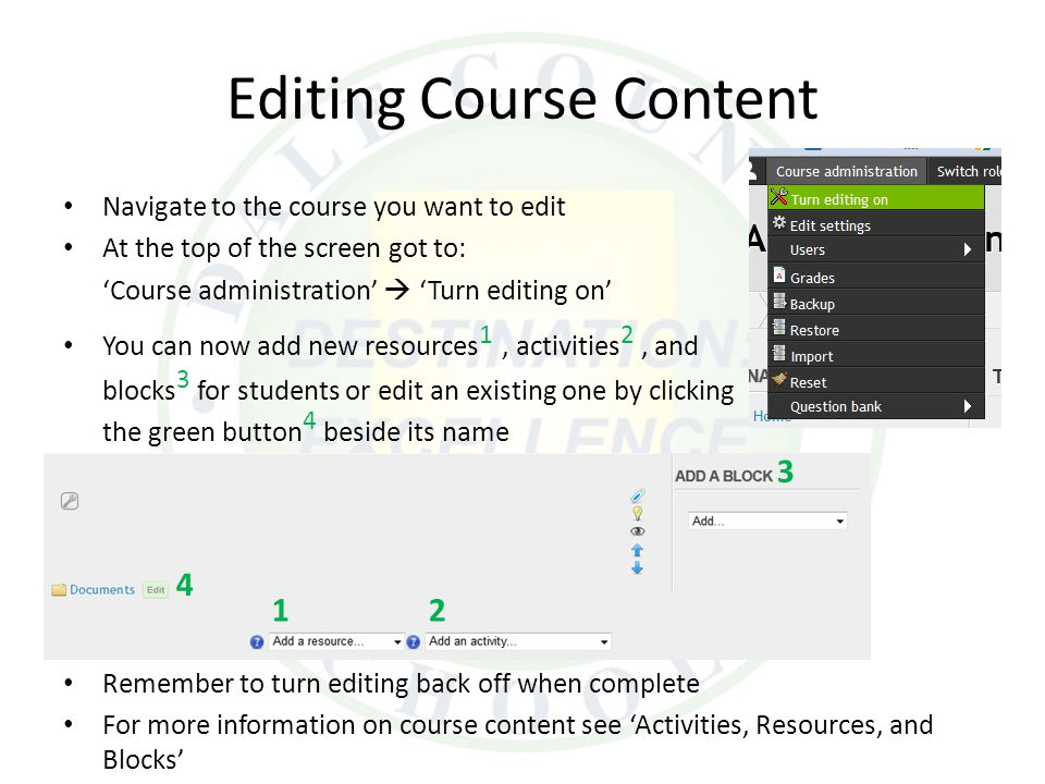 Editing Course Content Navigate to the course you want to edit At the top of the screen got to: 'Course administration'  'Turn editing on' You can no
