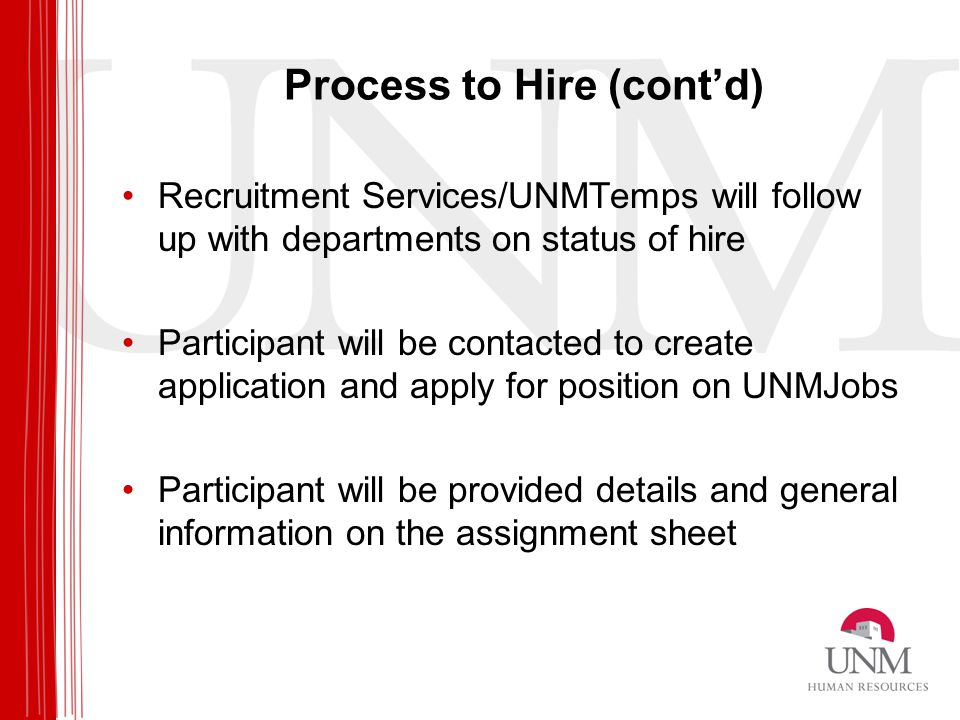 Process to Hire (cont'd) Recruitment Services/UNMTemps will follow up with departments on status of hire Participant will be contacted to create application and apply for position on UNMJobs Participant will be provided details and general information on the assignment sheet