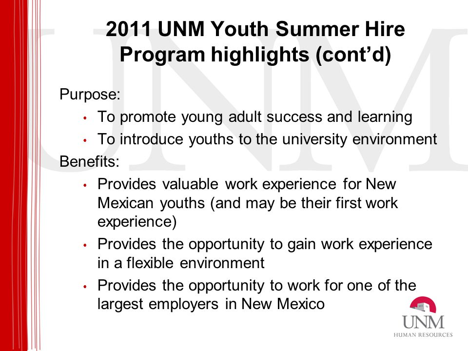 2011 UNM Youth Summer Hire Program highlights (cont'd) Purpose: To promote young adult success and learning To introduce youths to the university environment Benefits: Provides valuable work experience for New Mexican youths (and may be their first work experience) Provides the opportunity to gain work experience in a flexible environment Provides the opportunity to work for one of the largest employers in New Mexico