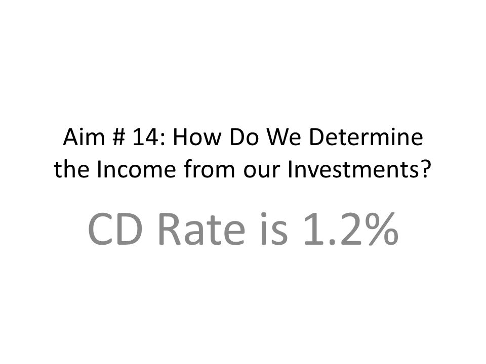 Aim # 14: How Do We Determine the Income from our Investments CD Rate is 1.2%