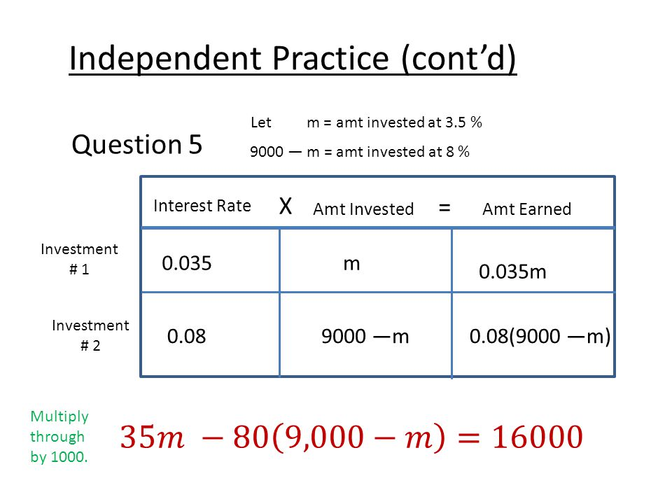Independent Practice (cont'd) Question 5 Let m = amt invested at 3.5 % 9000 — m = amt invested at 8 % Interest Rate X Amt Earned = Amt Invested Investment # 1 Investment # 2 0.035m 0.035m 0.089000 —m0.08(9000 —m) Multiply through by 1000.