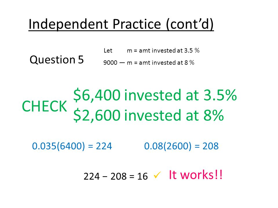 Independent Practice (cont'd) Question 5 Let m = amt invested at 3.5 % 9000 — m = amt invested at 8 % CHECK $6,400 invested at 3.5% $2,600 invested at 8% 0.035(6400) = 2240.08(2600) = 208 224 − 208 = 16 It works!!