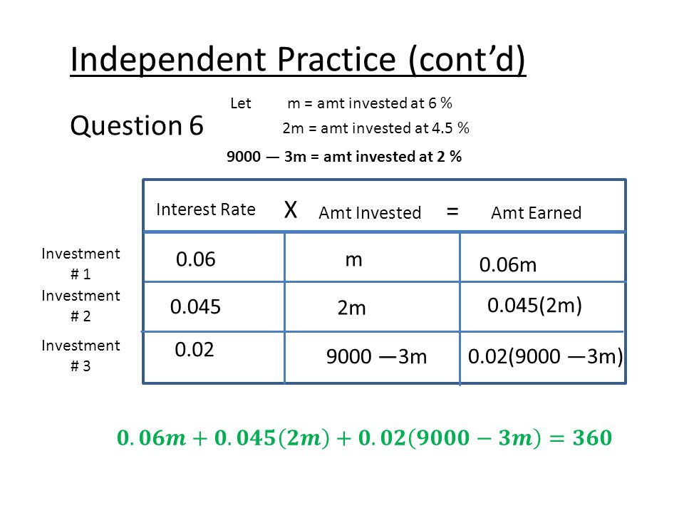 Independent Practice (cont'd) Question 6 Let m = amt invested at 6 % 2m = amt invested at 4.5 % Interest Rate X Amt Earned = Amt Invested Investment # 1 Investment # 2 0.06m 0.06m 0.02 9000 —3m 0.02(9000 —3m) 9000 — 3m = amt invested at 2 % Investment # 3 0.045 2m 0.045(2m)