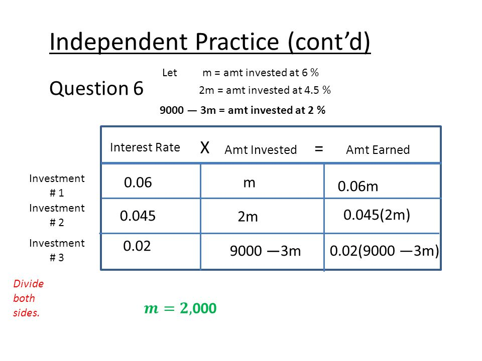 Independent Practice (cont'd) Question 6 Let m = amt invested at 6 % 2m = amt invested at 4.5 % Interest Rate X Amt Earned = Amt Invested Investment # 1 Investment # 2 0.06m 0.06m 0.02 9000 —3m 0.02(9000 —3m) 9000 — 3m = amt invested at 2 % Investment # 3 0.045 2m 0.045(2m) Divide both sides.