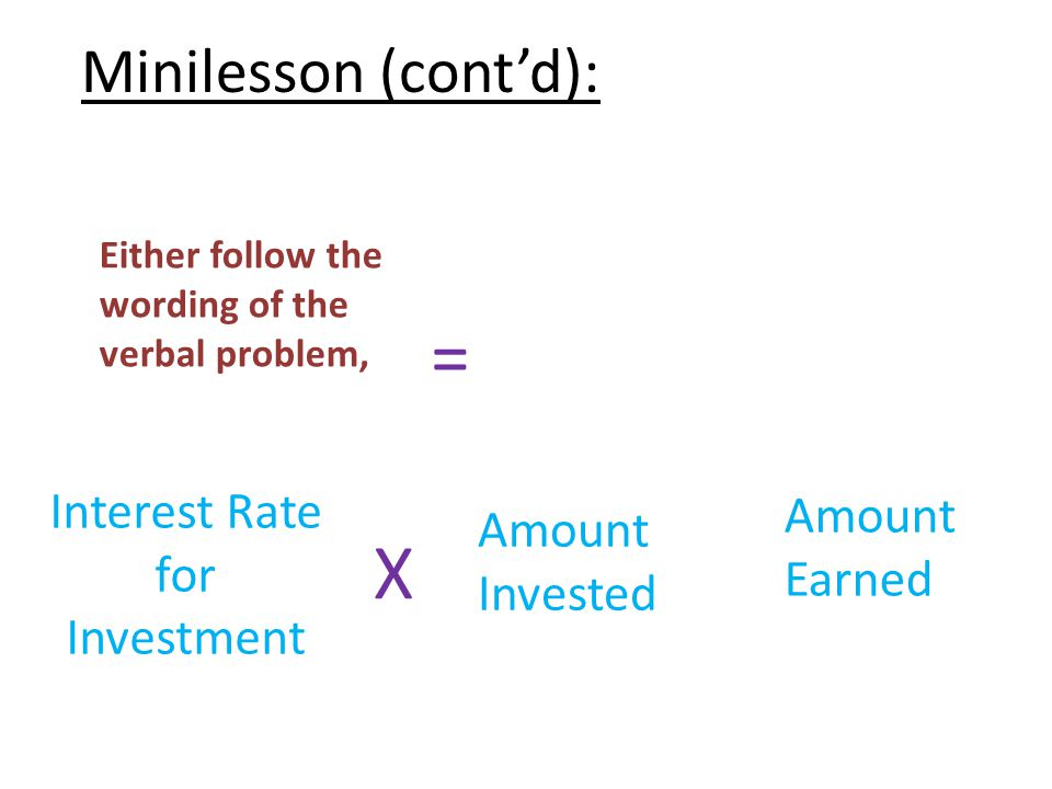 Minilesson (cont'd): Either follow the wording of the verbal problem, Interest Rate for Investment X Amount Invested = Amount Earned