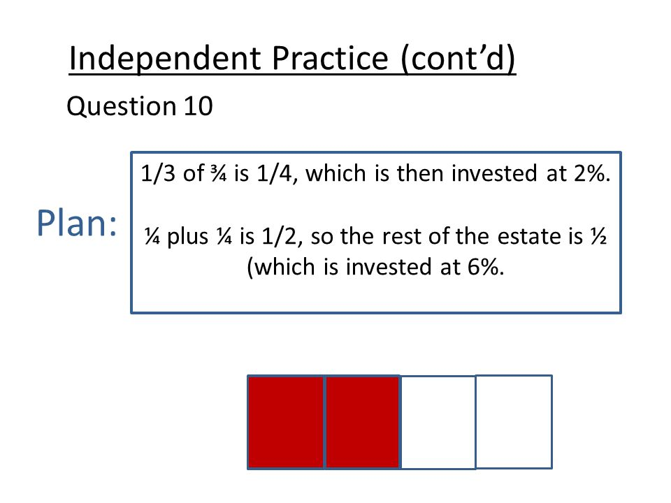Independent Practice (cont'd) Question 10 Plan: 1/3 of ¾ is 1/4, which is then invested at 2%.