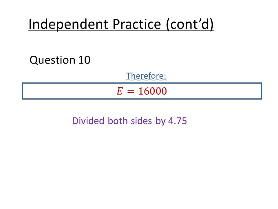 Independent Practice (cont'd) Question 10 Therefore: Divided both sides by 4.75