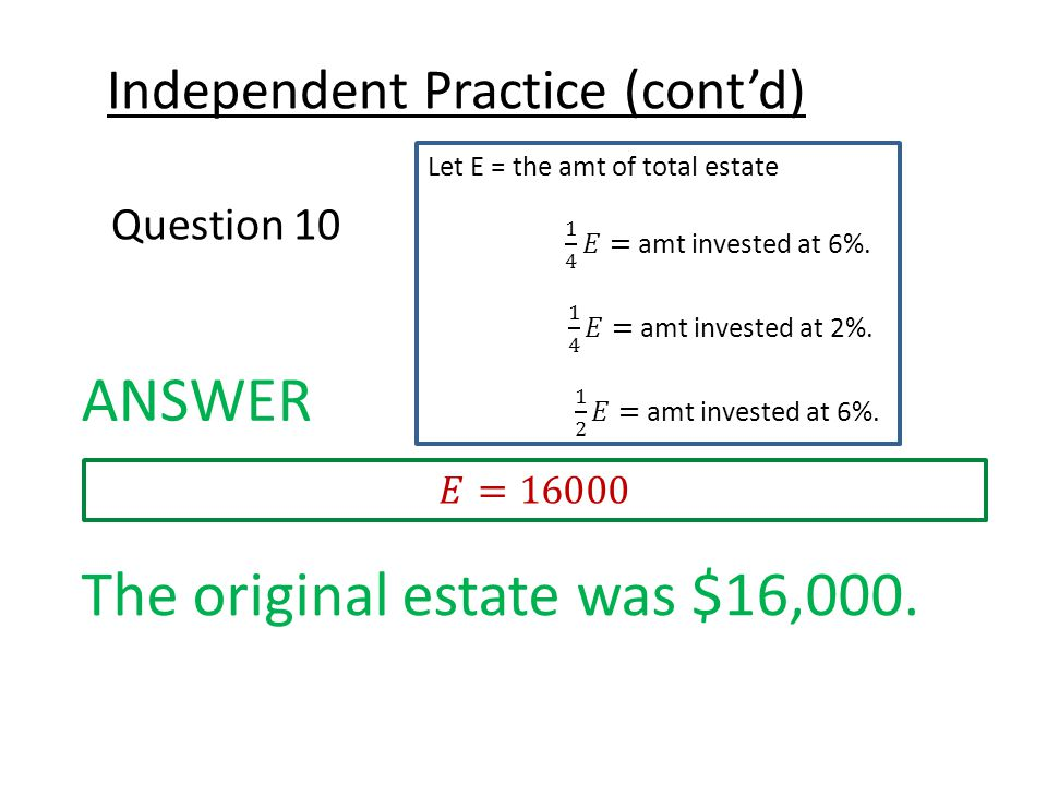 Independent Practice (cont'd) Question 10 ANSWER The original estate was $16,000.