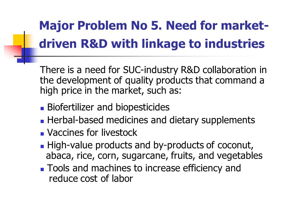 Major Problem No 5. Need for market- driven R&D with linkage to industries There is a need for SUC-industry R&D collaboration in the development of qu
