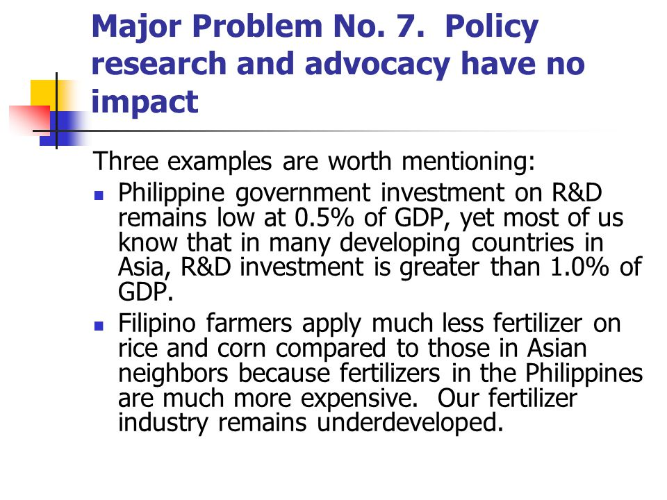 Major Problem No. 7. Policy research and advocacy have no impact Three examples are worth mentioning: Philippine government investment on R&D remains