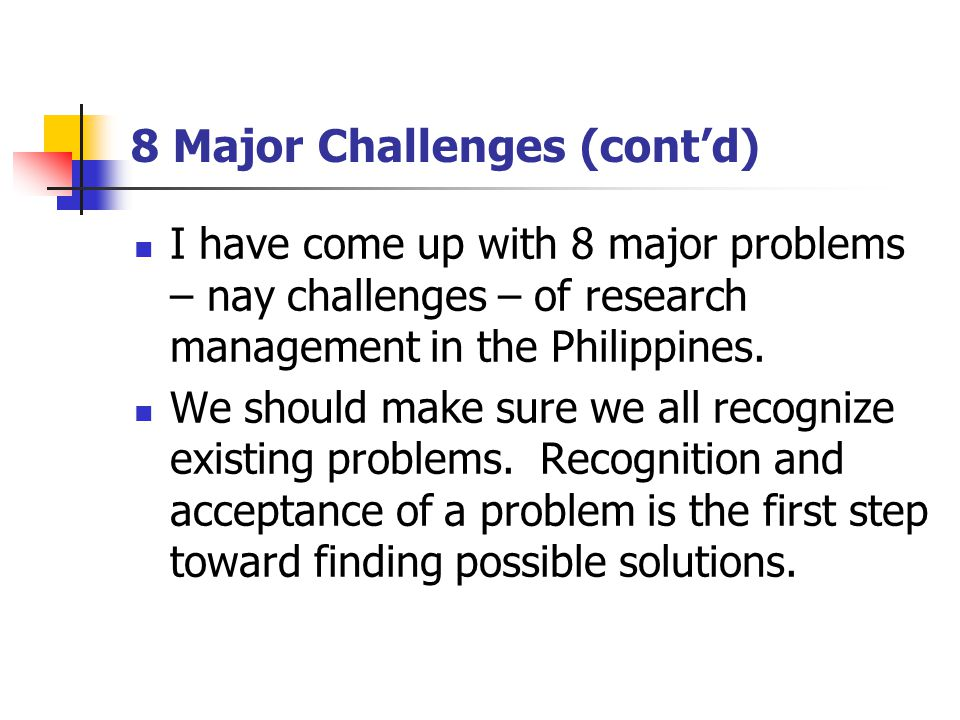 8 Major Challenges (cont'd) I have come up with 8 major problems – nay challenges – of research management in the Philippines.