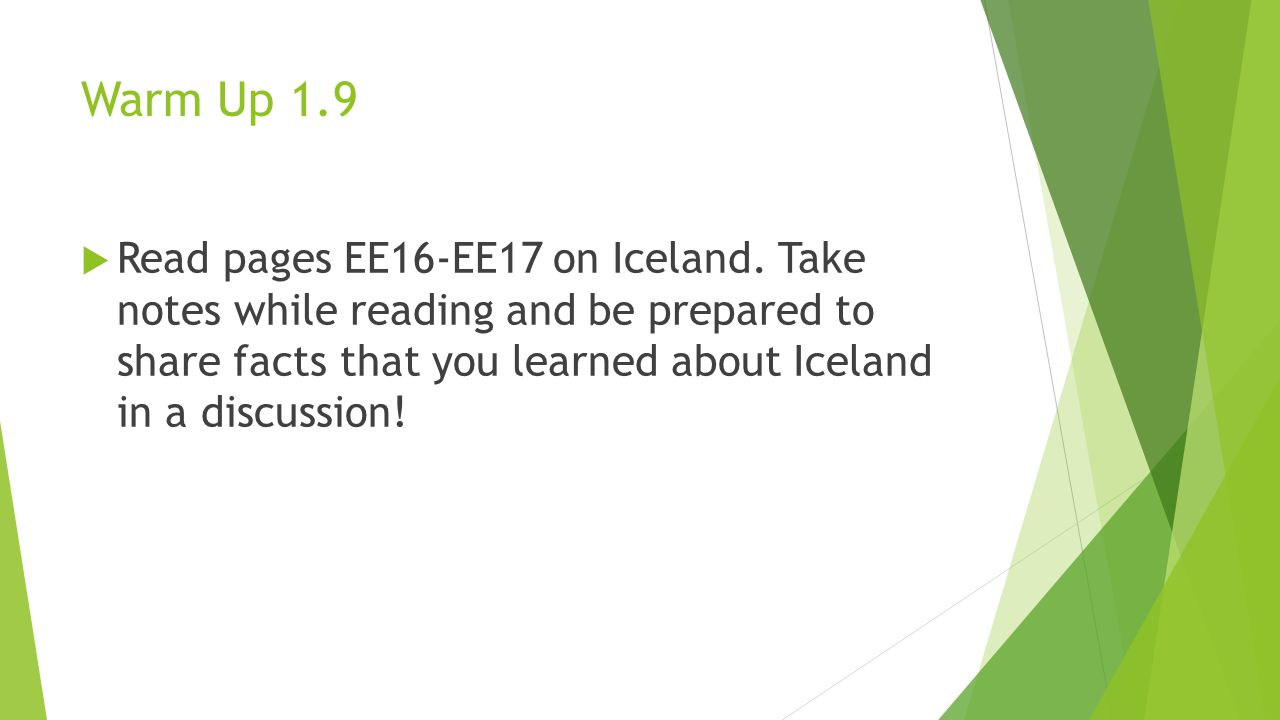 Warm Up 1.9  Read pages EE16-EE17 on Iceland. Take notes while reading and be prepared to share facts that you learned about Iceland in a discussion!