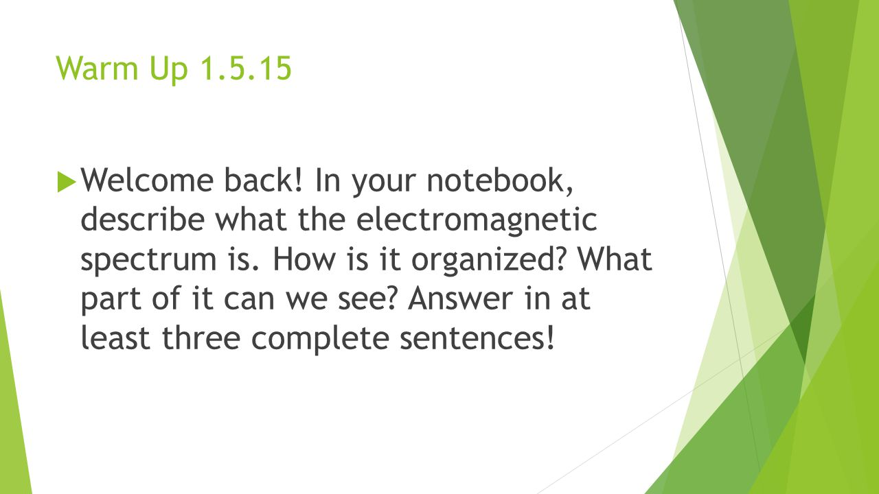 Warm Up 1.5.15  Welcome back! In your notebook, describe what the electromagnetic spectrum is. How is it organized? What part of it can we see? Answe
