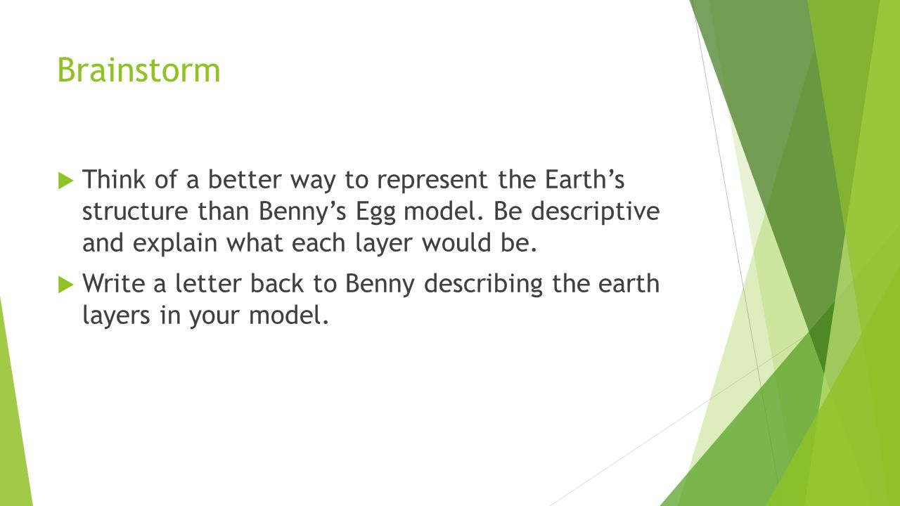 Brainstorm  Think of a better way to represent the Earth's structure than Benny's Egg model. Be descriptive and explain what each layer would be.  W