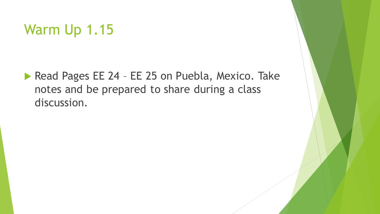 Warm Up 1.15  Read Pages EE 24 – EE 25 on Puebla, Mexico. Take notes and be prepared to share during a class discussion.