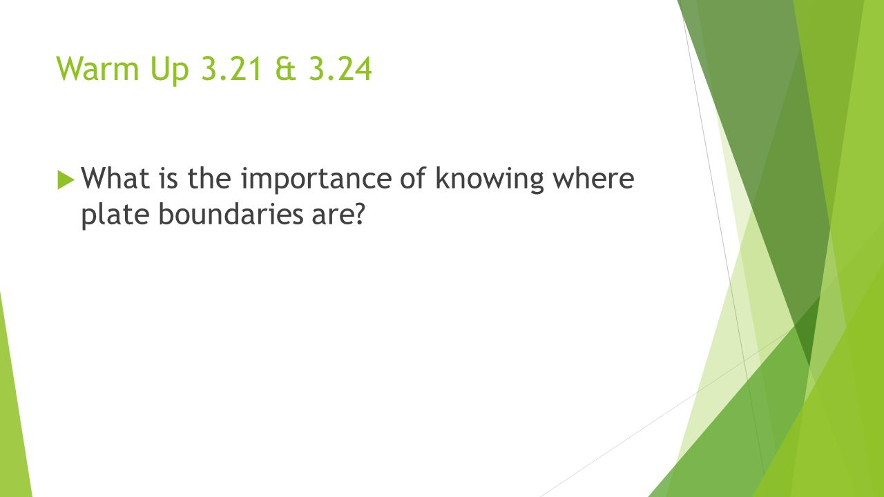 Warm Up 3.21 & 3.24  What is the importance of knowing where plate boundaries are?