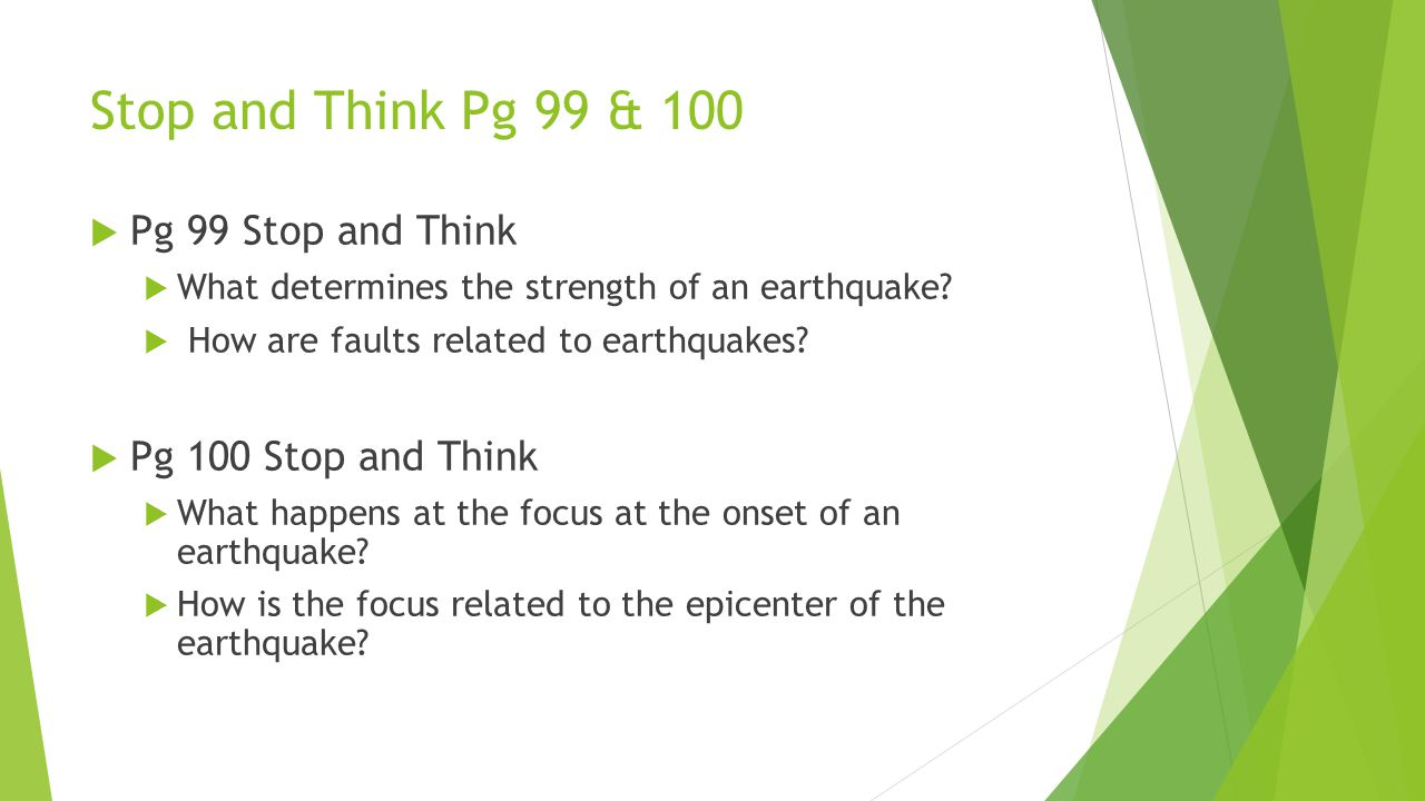 Stop and Think Pg 99 & 100  Pg 99 Stop and Think  What determines the strength of an earthquake?  How are faults related to earthquakes?  Pg 100 S