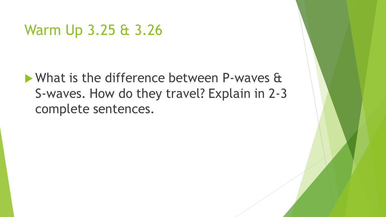 Warm Up 3.25 & 3.26  What is the difference between P-waves & S-waves. How do they travel? Explain in 2-3 complete sentences.