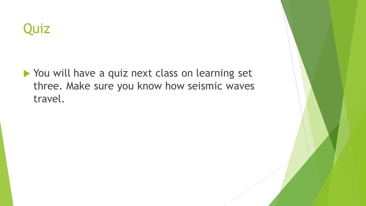Quiz  You will have a quiz next class on learning set three. Make sure you know how seismic waves travel.