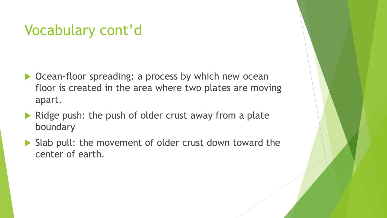 Vocabulary cont'd  Ocean-floor spreading: a process by which new ocean floor is created in the area where two plates are moving apart.  Ridge push: