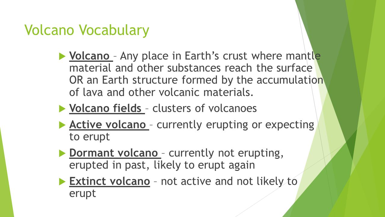 Volcano Vocabulary  Volcano – Any place in Earth's crust where mantle material and other substances reach the surface OR an Earth structure formed by