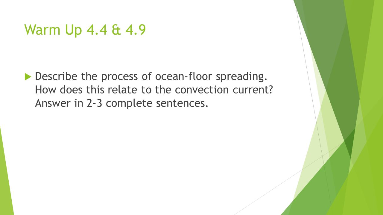 Warm Up 4.4 & 4.9  Describe the process of ocean-floor spreading. How does this relate to the convection current? Answer in 2-3 complete sentences.