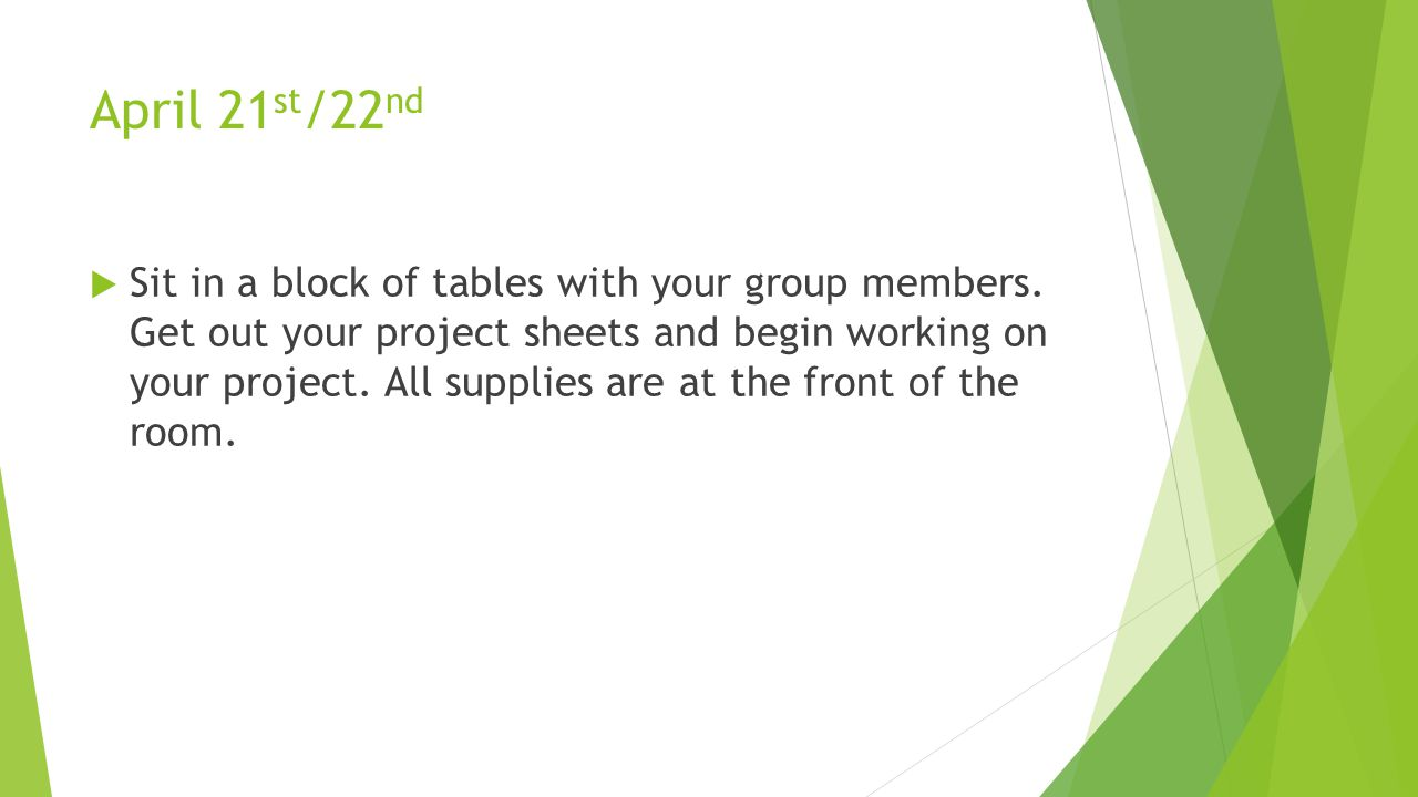 April 21 st /22 nd  Sit in a block of tables with your group members. Get out your project sheets and begin working on your project. All supplies are