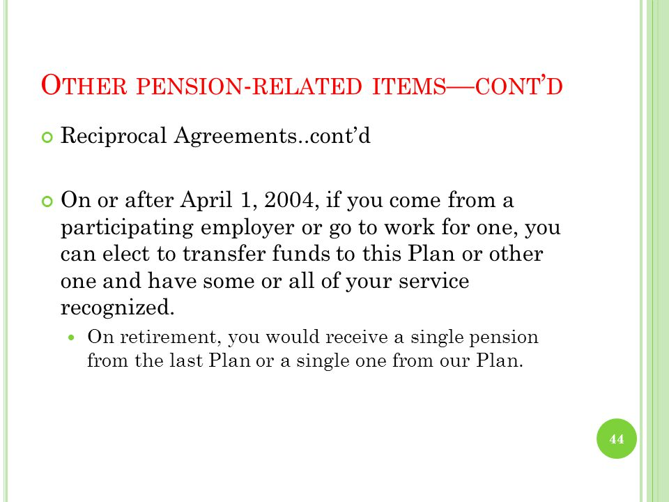 O THER PENSION - RELATED ITEMS — CONT ' D Effects of Reciprocal Agreements Plan is party to reciprocal arrangements with Public Sector Plans of BC (Muni, Teach, College, Public Service) Importance of April 1, 2004 participant date 43
