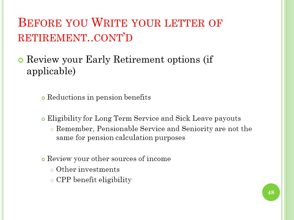 B EFORE YOU W RITE YOUR LETTER OF RETIREMENT Sit down with your spouse (if applicable) and figure out how much you will truly need each month to pay for basic amenities and support your future plans Estimate your pension and other income, using the online Pension Calculator and/or generally calculate your pension amount using the info tools you have already been provided with 47
