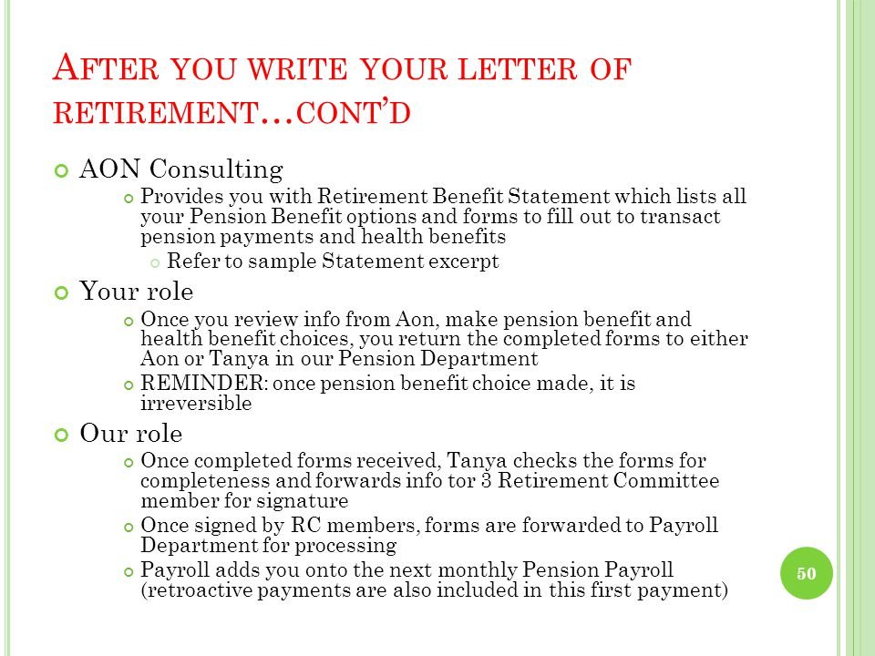 A FTER YOU WRITE YOUR LETTER OF RETIREMENT Contact the HR department Provide adequate notice Generally, you might choose a retirement date close to the end of the month because Pension benefits are paid for complete months only Pensions are paid monthly via EFT on the first of the month HR Department Notifies both Payroll and Pension Department Payroll estimates your earnings to retirement date and forwards info to Pension Department Pension Department Notes info & forwards same to AON Consulting 49