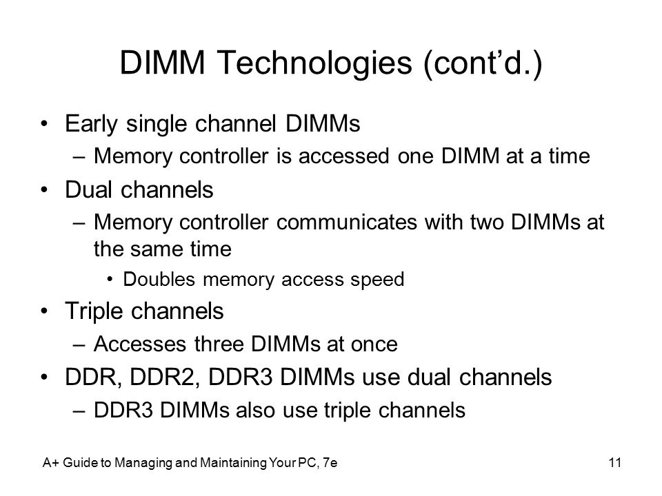 A+ Guide to Managing and Maintaining Your PC, 7e11 DIMM Technologies (cont'd.) Early single channel DIMMs –Memory controller is accessed one DIMM at a time Dual channels –Memory controller communicates with two DIMMs at the same time Doubles memory access speed Triple channels –Accesses three DIMMs at once DDR, DDR2, DDR3 DIMMs use dual channels –DDR3 DIMMs also use triple channels