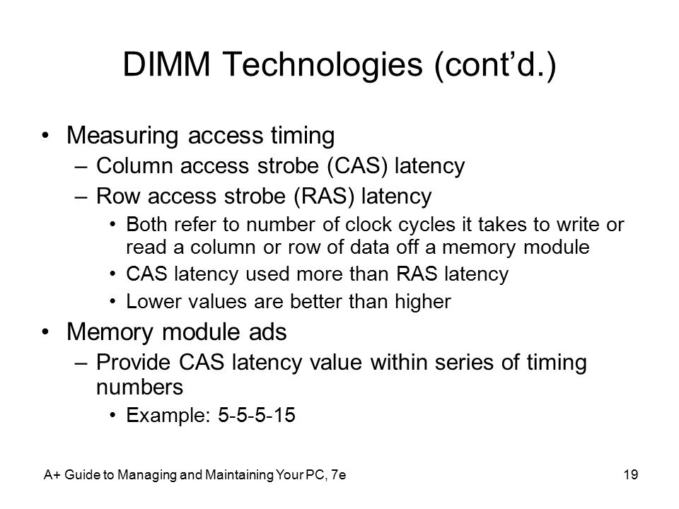 A+ Guide to Managing and Maintaining Your PC, 7e19 DIMM Technologies (cont'd.) Measuring access timing –Column access strobe (CAS) latency –Row access strobe (RAS) latency Both refer to number of clock cycles it takes to write or read a column or row of data off a memory module CAS latency used more than RAS latency Lower values are better than higher Memory module ads –Provide CAS latency value within series of timing numbers Example: 5-5-5-15