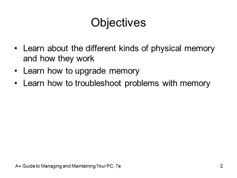 A+ Guide to Managing and Maintaining Your PC, 7e2 Objectives Learn about the different kinds of physical memory and how they work Learn how to upgrade memory Learn how to troubleshoot problems with memory