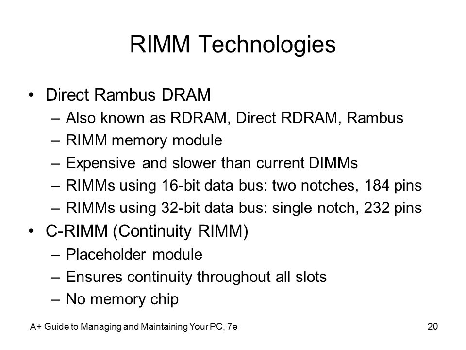 A+ Guide to Managing and Maintaining Your PC, 7e20 RIMM Technologies Direct Rambus DRAM –Also known as RDRAM, Direct RDRAM, Rambus –RIMM memory module