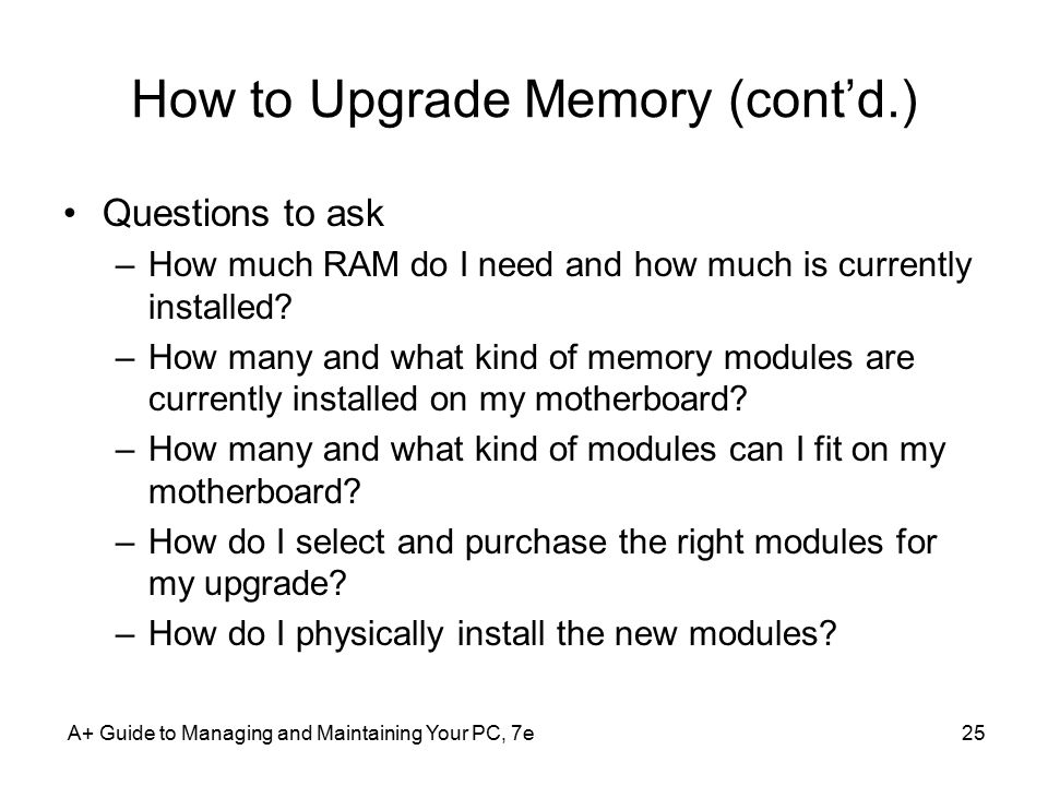 A+ Guide to Managing and Maintaining Your PC, 7e25 How to Upgrade Memory (cont'd.) Questions to ask –How much RAM do I need and how much is currently installed.