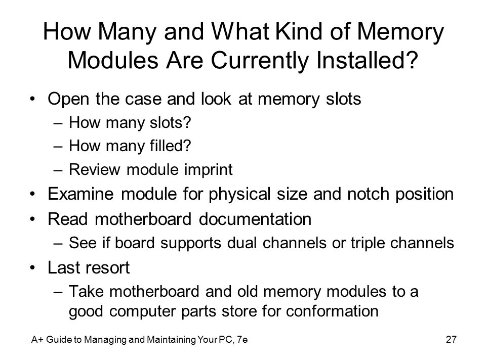 A+ Guide to Managing and Maintaining Your PC, 7e27 How Many and What Kind of Memory Modules Are Currently Installed? Open the case and look at memory