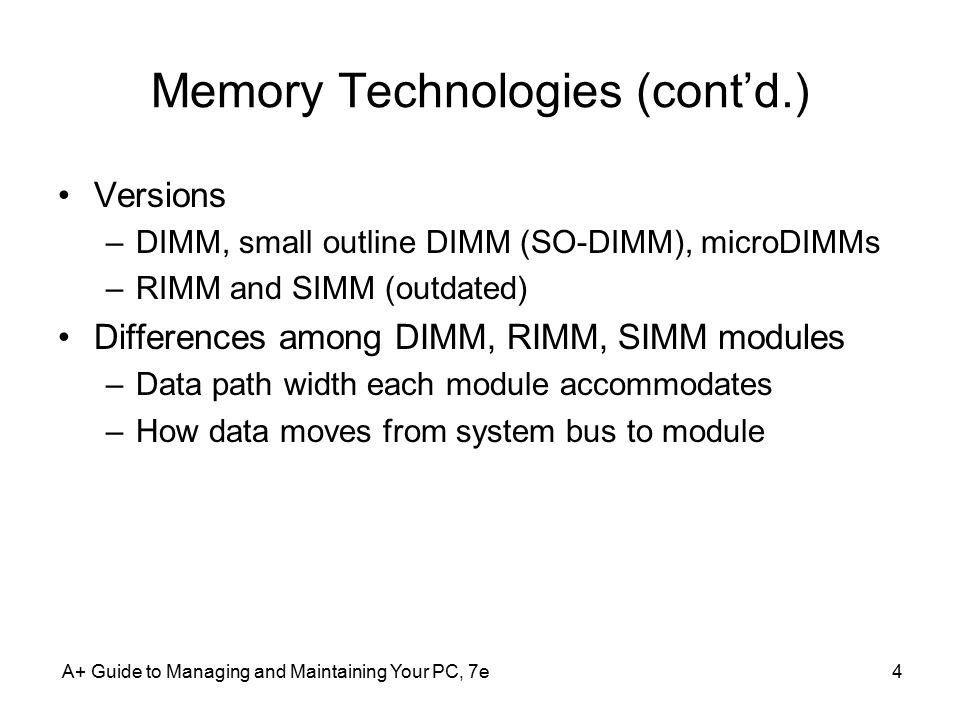 A+ Guide to Managing and Maintaining Your PC, 7e4 Memory Technologies (cont'd.) Versions –DIMM, small outline DIMM (SO-DIMM), microDIMMs –RIMM and SIMM (outdated) Differences among DIMM, RIMM, SIMM modules –Data path width each module accommodates –How data moves from system bus to module