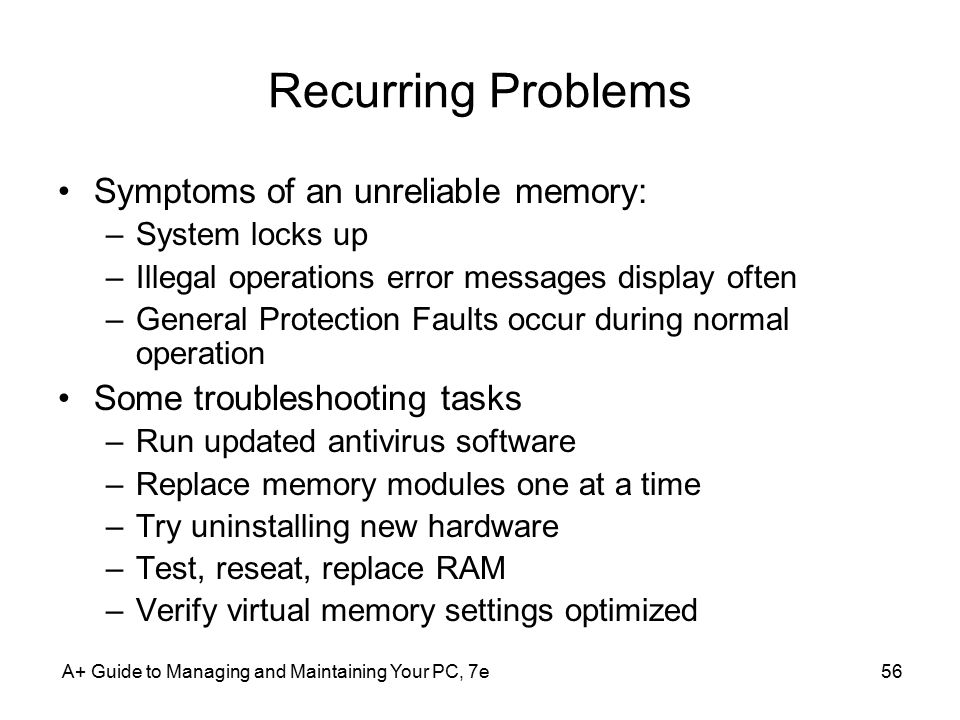 A+ Guide to Managing and Maintaining Your PC, 7e56 Recurring Problems Symptoms of an unreliable memory: –System locks up –Illegal operations error messages display often –General Protection Faults occur during normal operation Some troubleshooting tasks –Run updated antivirus software –Replace memory modules one at a time –Try uninstalling new hardware –Test, reseat, replace RAM –Verify virtual memory settings optimized
