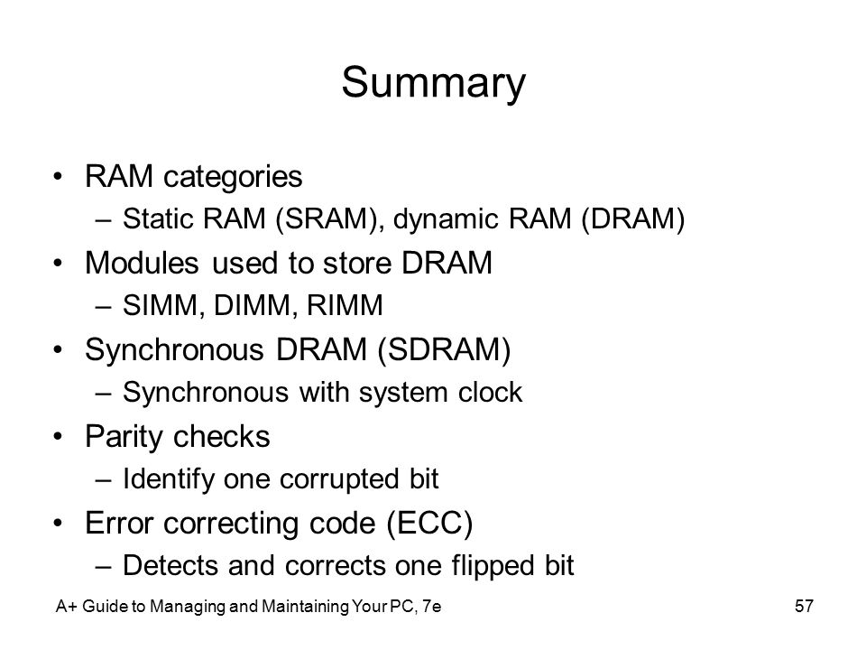 A+ Guide to Managing and Maintaining Your PC, 7e57 Summary RAM categories –Static RAM (SRAM), dynamic RAM (DRAM) Modules used to store DRAM –SIMM, DIM